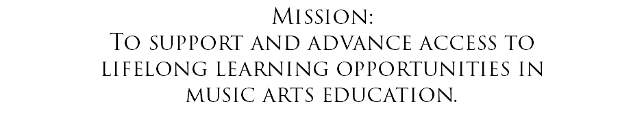 Mission: To support and advance access to lifelong learning opportunities in music arts education.