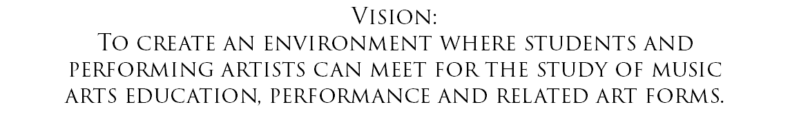 Vision: To create an environment where students and performing artists can meet for the study of music arts education, performance and related art forms.